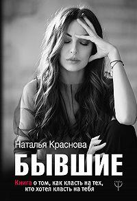 Наталья Краснова -Бывшие. Книга о том, как класть на тех, кто хотел класть на тебя