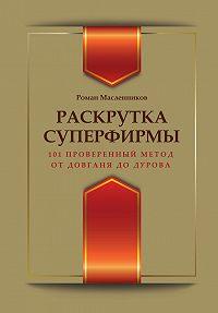 Роман Михайлович Масленников -Раскрутка суперфирмы. 101 проверенный метод от Довганя до Дурова