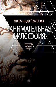 Александр Семенов -Занимательная философия