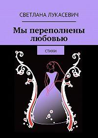 Светлана Лукасевич -Мы переполнены любовью. Стихи