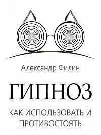 Александр Филин -Гипноз. Как использовать и противостоять