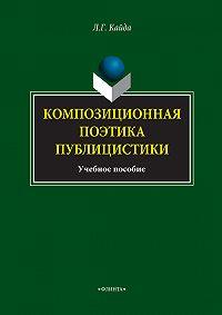 Людмила Григорьевна Кайда -Композиционная поэтика публицистики. Учебное пособие