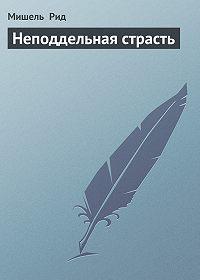 Мишель Рид -Неподдельная страсть