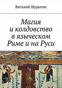 Виталий Шурыгин -Магия и колдовство в языческом Риме и на Руси
