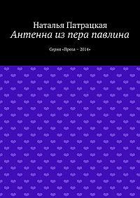 Наталья Патрацкая -Антенна из пера павлина. Серия «Проза – 2014»