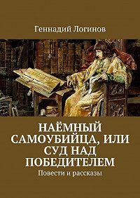 Геннадий Логинов - Наёмный самоубийца, или Суд над победителем. Повести ирассказы