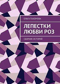 Ольга Пахомова -Лепестки любвироз. Сборник историй