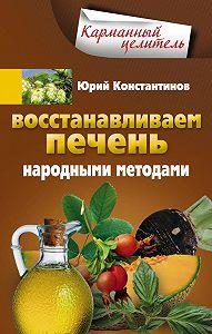 Юрий Константинов -Восстанавливаем печень народными методами