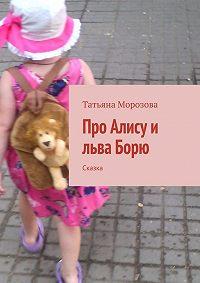 Татьяна Морозова - Про Алису и льва Борю. Сказка