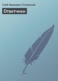 Глеб Успенский - Ответчики