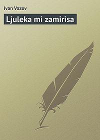 Ivan Vazov -Ljuleka mi zamirisa