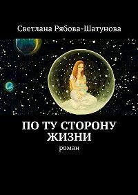 Светлана Рябова-Шатунова -По ту сторону жизни. Роман