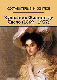 В. Жиглов,  Составитель ЖигловВ.И. - Художник Филипп де Ласло (1869—1937)