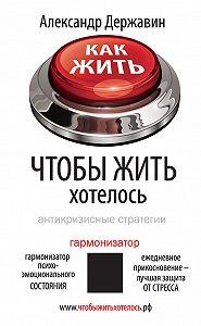 Александр Державин -Как жить, чтобы жить хотелось. Антикризисные стратегии