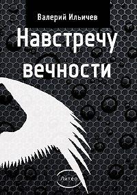 Валерий Ильичев -Навстречу Вечности (сборник)