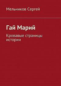 Сергей Мельников -Гай Марий. Кровавые страницы истории