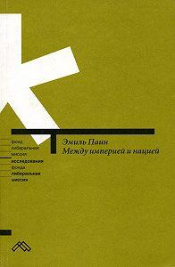 Эмиль Паин -Между империей и нацией. Модернистский проект и его традиционалистская альтернатива в национальной политике России