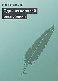 Максим Горький - Один из королей республики