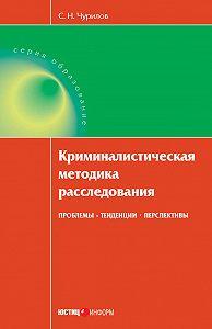 С. Н. Чурилов -Криминалистическая методика расследования: проблемы, тенденции, перспективы