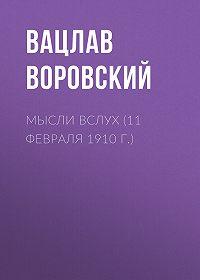 Вацлав Воровский -Мысли вслух (11 февраля 1910 г.)