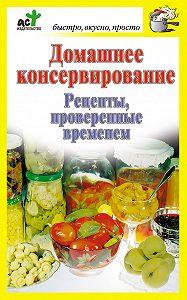 Дарья Костина - Домашнее консервирование. Рецепты, проверенные временем
