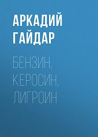 Аркадий Гайдар -Бензин, керосин, лигроин