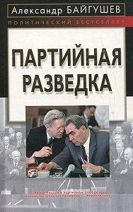 Александр Байгушев - Партийная разведка