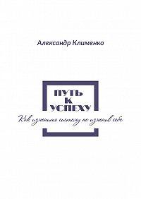 Александр Клименко -Путь к успеху. Как изменить систему, не изменив себе