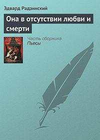 Эдвард Радзинский -Она в отсутствии любви и смерти