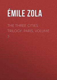 Эмиль Золя -The Three Cities Trilogy: Paris, Volume 3