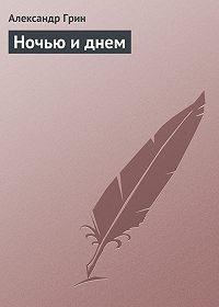 Александр Грин - Ночью и днем