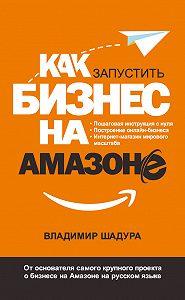 Владимир Шадура -Как запустить бизнес на Амазоне. Пошаговая инструкция: как запустить онлайн-бизнес интернет-магазина мирового масштаба