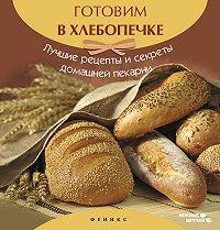 А. Шумов - Готовим в хлебопечке. Лучшие рецепты и секреты домашней пекарни