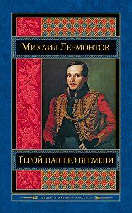 Михаил Лермонтов -Герой нашего времени