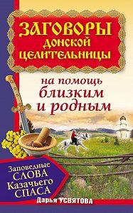 Дарья Усвятова -Заговоры донской целительницы. Заповедные слова Казачьего Cпаса на помощь близким и родным