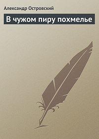 Александр Островский -В чужом пиру похмелье
