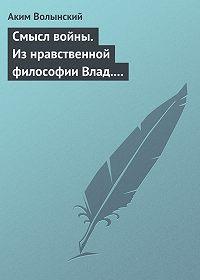 Аким Волынский -Смысл войны. Из нравственной философии Влад. С. Соловьева