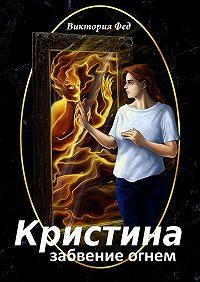 Виктория Фед -Кристина. Забвение огнем