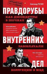 Александр Раскин - Правдорубы внутренних дел: как диссиденты в погонах разоблачали коррупцию в МВД