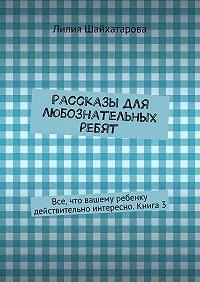 Лилия Шайхатарова -Рассказы для любознательных ребят. Все, что вашему ребенку действительно интересно. Книга 3