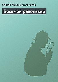 Сергей Бетев - Восьмой револьвер