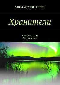 Анна Артюшкевич -Хранители. Книга вторая: Луч смерти