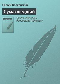 Сергей Волконский -Сумасшедший