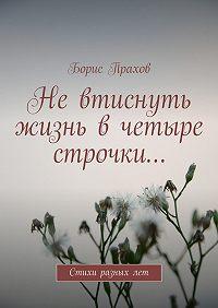 Борис Прахов - Невтиснуть жизнь вчетыре строчки…