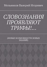 Валерий Мельников -СЛОВОЗНАНИЯ ПРОЯВЛЯЮТ ТРИФЫ!… (НОВЫЕ ВОЗМОЖНОСТИ НОВЫХ ЗНАНИЙ)