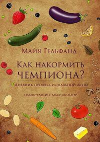 Майя Гельфанд - Как накормить чемпиона