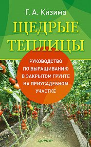 Галина Кизима -Щедрые теплицы. Руководство по выращиванию в закрытом грунте на приусадебном участке