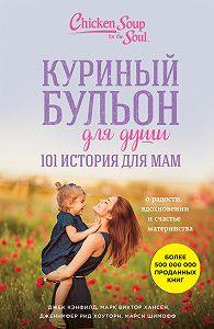 Джек Кэнфилд -Куриный бульон для души. 101 история для мам. О радости, вдохновении и счастье материнства