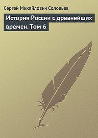 Сергей Соловьев -История России с древнейших времен. Том 6