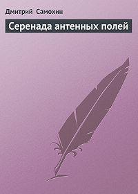 Дмитрий  Самохин -Серенада антенных полей